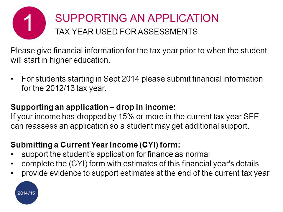 Please give financial information for the tax year prior to when the student will start in higher education.