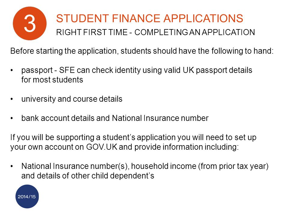 STUDENT FINANCE APPLICATIONS RIGHT FIRST TIME - COMPLETING AN APPLICATION 3 Before starting the application, students should have the following to hand: passport - SFE can check identity using valid UK passport details for most students university and course details bank account details and National Insurance number If you will be supporting a student's application you will need to set up your own account on GOV.UK and provide information including: National Insurance number(s), household income (from prior tax year) and details of other child dependent's