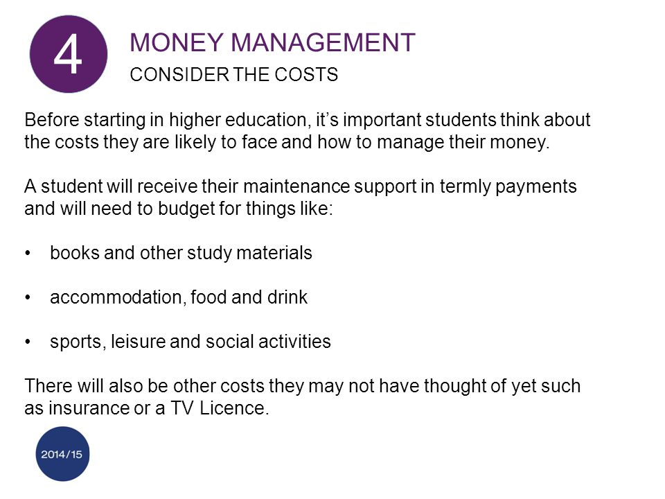 MONEY MANAGEMENT CONSIDER THE COSTS 4 Before starting in higher education, it's important students think about the costs they are likely to face and how to manage their money.