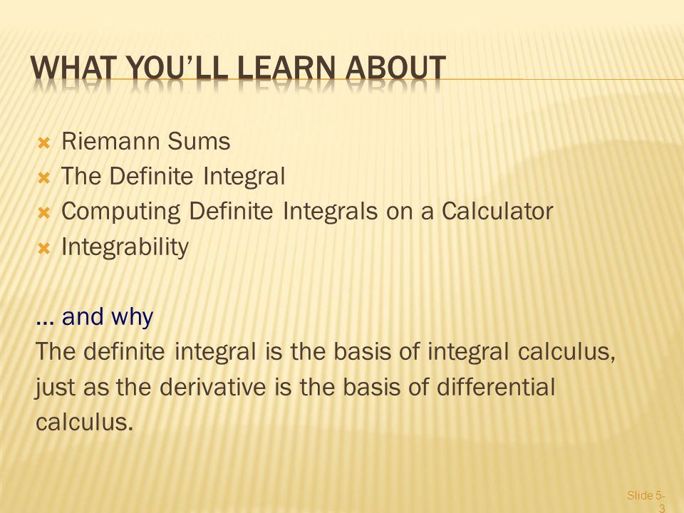 Riemann Sums  The Definite Integral  Computing Definite Integrals on a Calculator  Integrability … and why The definite integral is the basis of integral calculus, just as the derivative is the basis of differential calculus.
