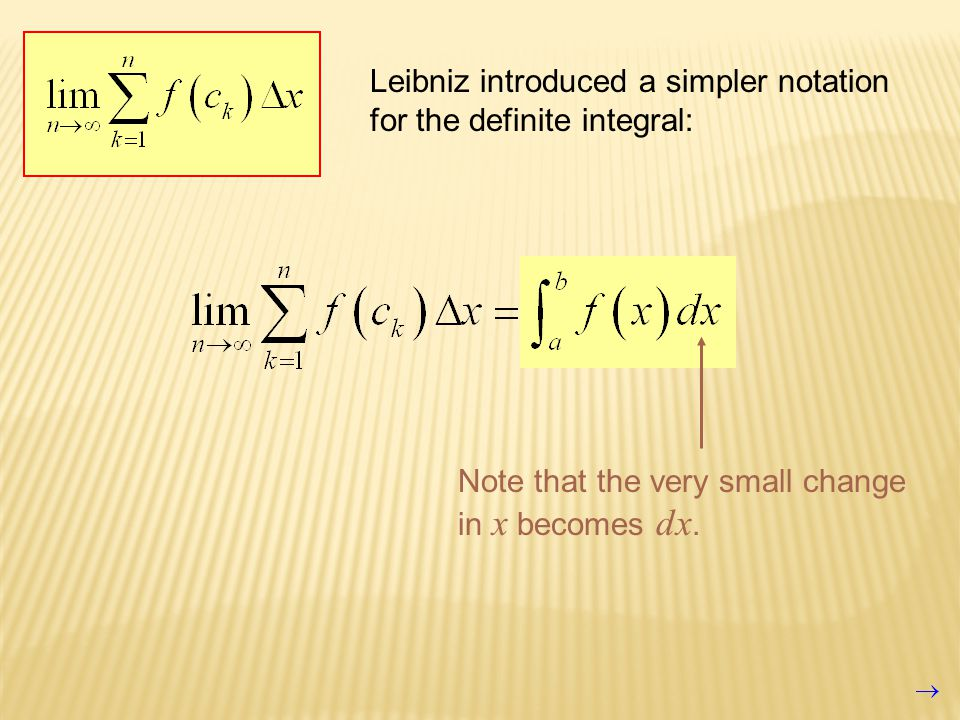 Leibniz introduced a simpler notation for the definite integral: Note that the very small change in x becomes dx.