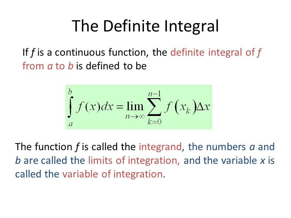 The Definite Integral If f is a continuous function, the definite integral of f from a to b is defined to be The function f is called the integrand, the numbers a and b are called the limits of integration, and the variable x is called the variable of integration.