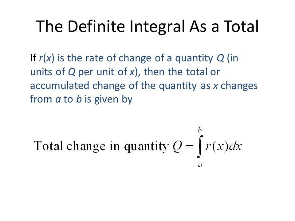 The Definite Integral As a Total If r(x) is the rate of change of a quantity Q (in units of Q per unit of x), then the total or accumulated change of the quantity as x changes from a to b is given by