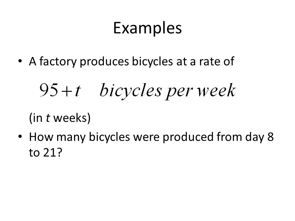 Examples A factory produces bicycles at a rate of (in t weeks) How many bicycles were produced from day 8 to 21