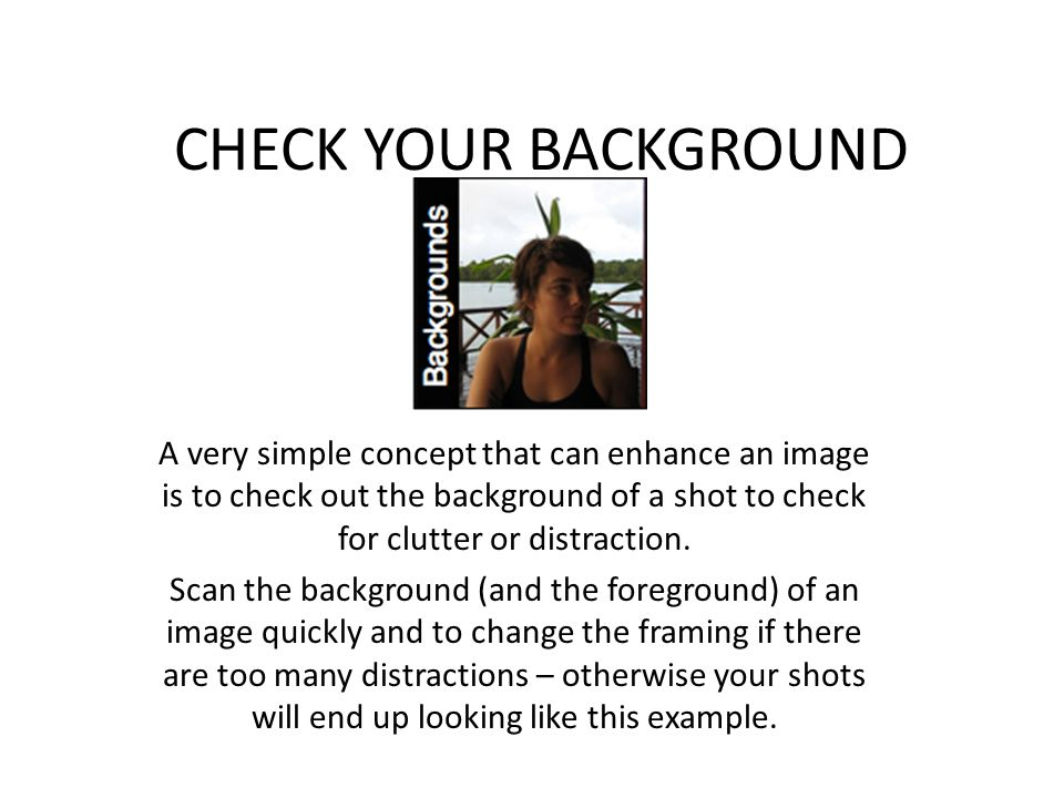 CHECK YOUR BACKGROUND A very simple concept that can enhance an image is to check out the background of a shot to check for clutter or distraction.