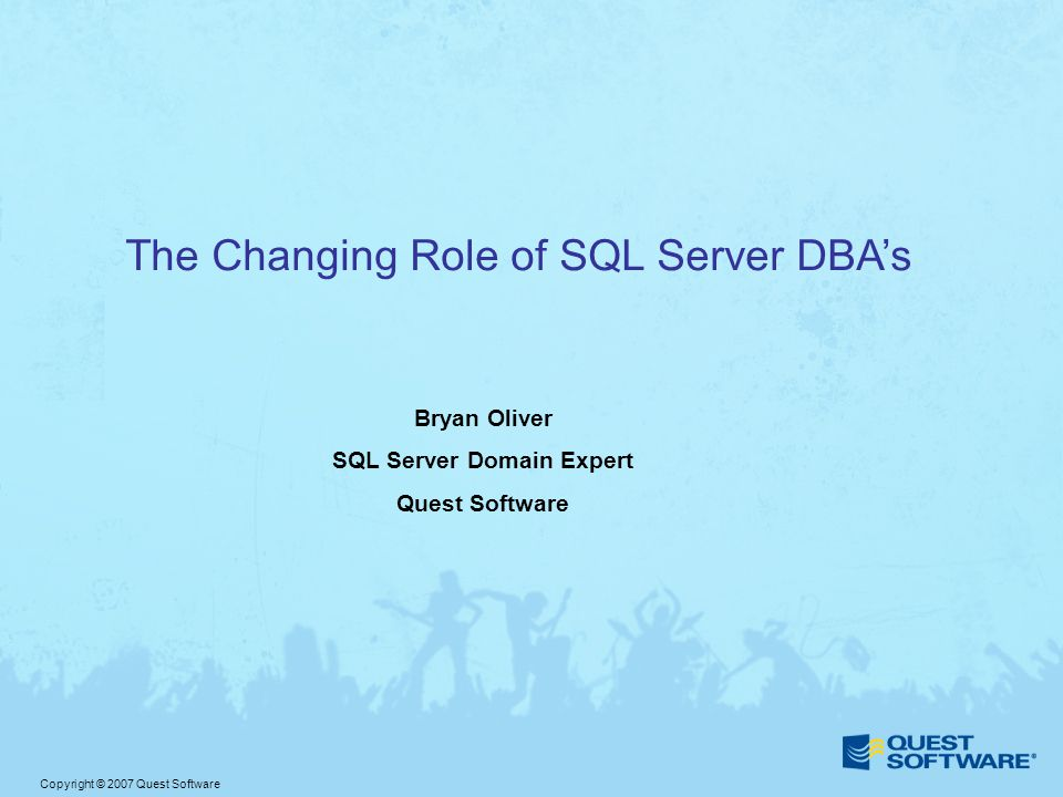 Copyright © 2007 Quest Software The Changing Role of SQL Server DBA's Bryan Oliver SQL Server Domain Expert Quest Software