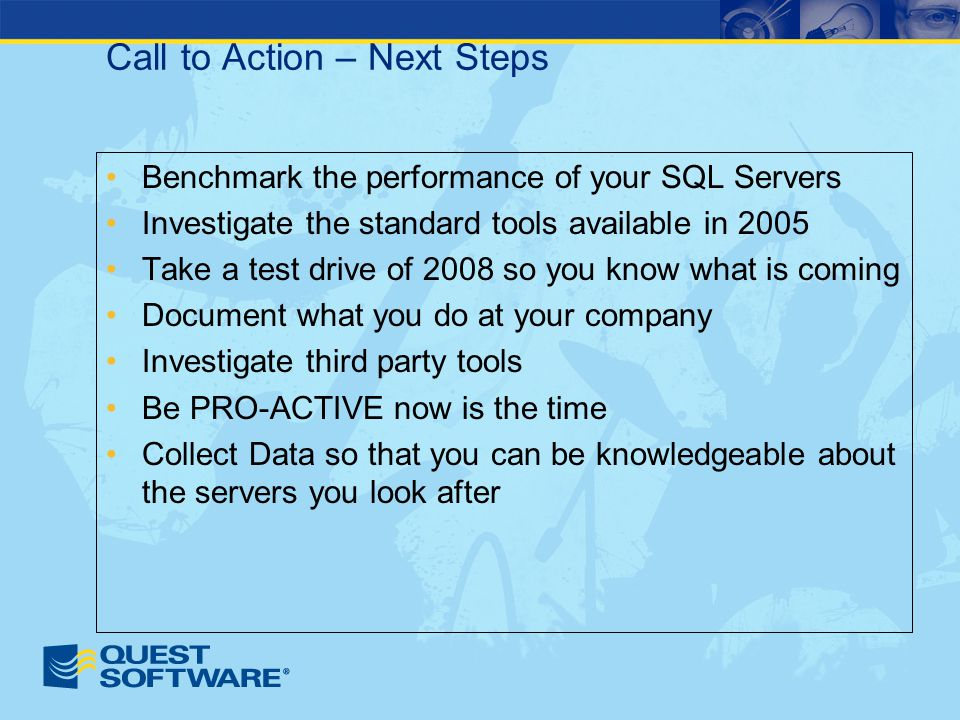 Call to Action – Next Steps Benchmark the performance of your SQL Servers Investigate the standard tools available in 2005 Take a test drive of 2008 so you know what is coming Document what you do at your company Investigate third party tools Be PRO-ACTIVE now is the time Collect Data so that you can be knowledgeable about the servers you look after