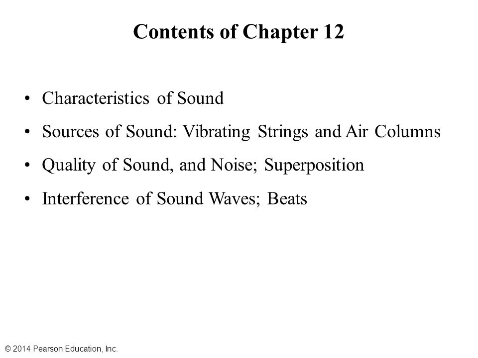 Contents of Chapter 12 Characteristics of Sound Sources of Sound: Vibrating Strings and Air Columns Quality of Sound, and Noise; Superposition Interference of Sound Waves; Beats © 2014 Pearson Education, Inc.