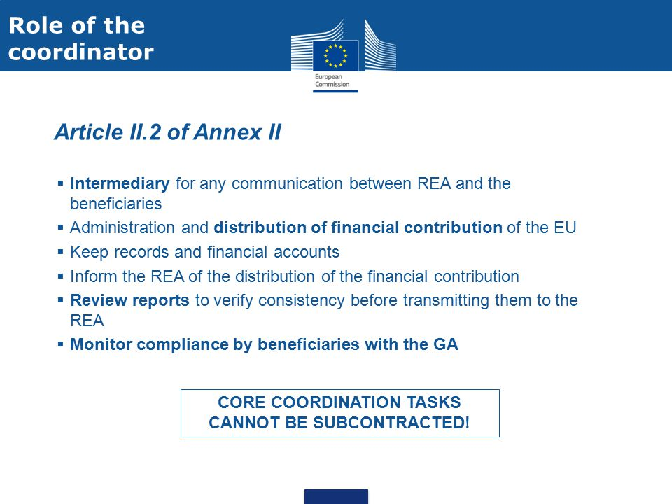  Article II.2 of Annex II  Intermediary for any communication between REA and the beneficiaries  Administration and distribution of financial contribution of the EU  Keep records and financial accounts  Inform the REA of the distribution of the financial contribution  Review reports to verify consistency before transmitting them to the REA  Monitor compliance by beneficiaries with the GA CORE COORDINATION TASKS CANNOT BE SUBCONTRACTED.