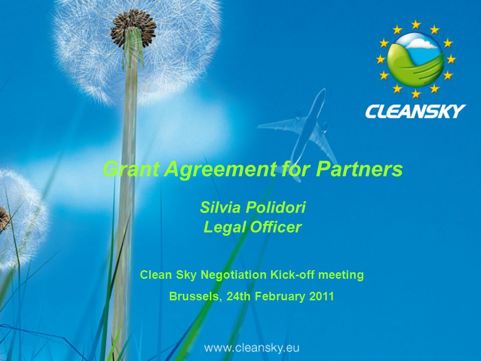 1 1 Grant Agreement for Partners Silvia Polidori Legal Officer Clean Sky Negotiation Kick-off meeting Brussels, 24th February 2011