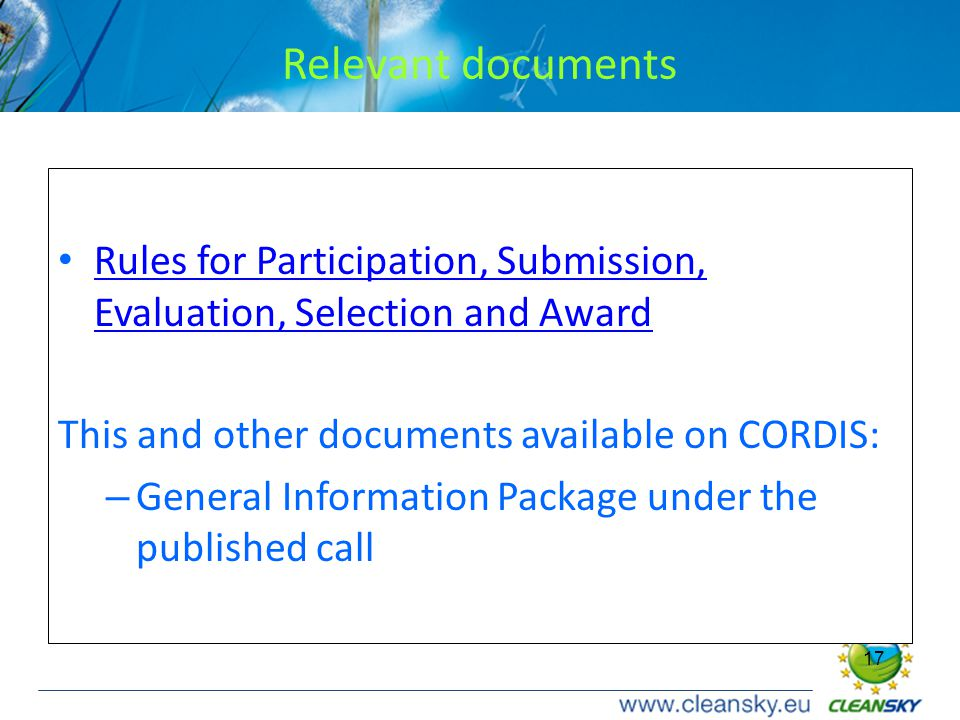 17 Relevant documents Rules for Participation, Submission, Evaluation, Selection and Award Rules for Participation, Submission, Evaluation, Selection and Award This and other documents available on CORDIS: – General Information Package under the published call