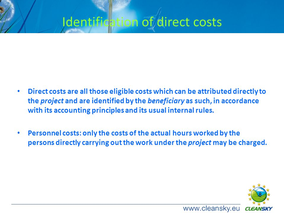 8 8 Identification of direct costs Direct costs are all those eligible costs which can be attributed directly to the project and are identified by the beneficiary as such, in accordance with its accounting principles and its usual internal rules.