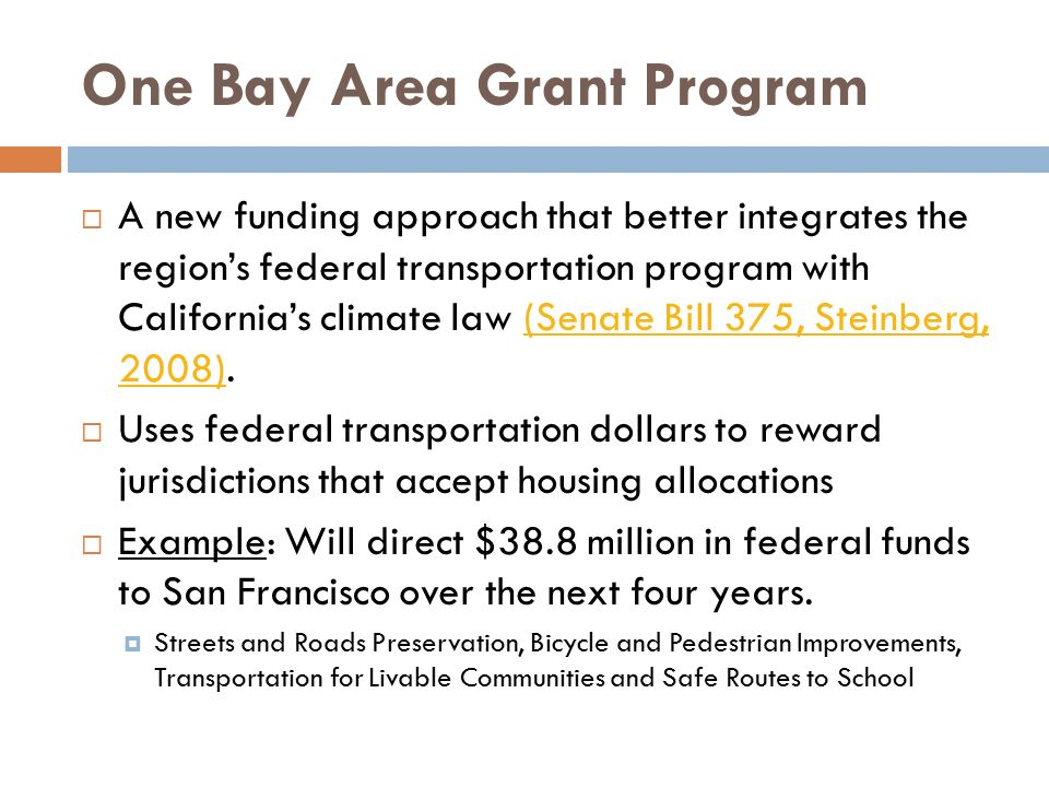 One Bay Area Grant Program  A new funding approach that better integrates the region's federal transportation program with California's climate law (Senate Bill 375, Steinberg, 2008).(Senate Bill 375, Steinberg, 2008)  Uses federal transportation dollars to reward jurisdictions that accept housing allocations  Example: Will direct $38.8 million in federal funds to San Francisco over the next four years.