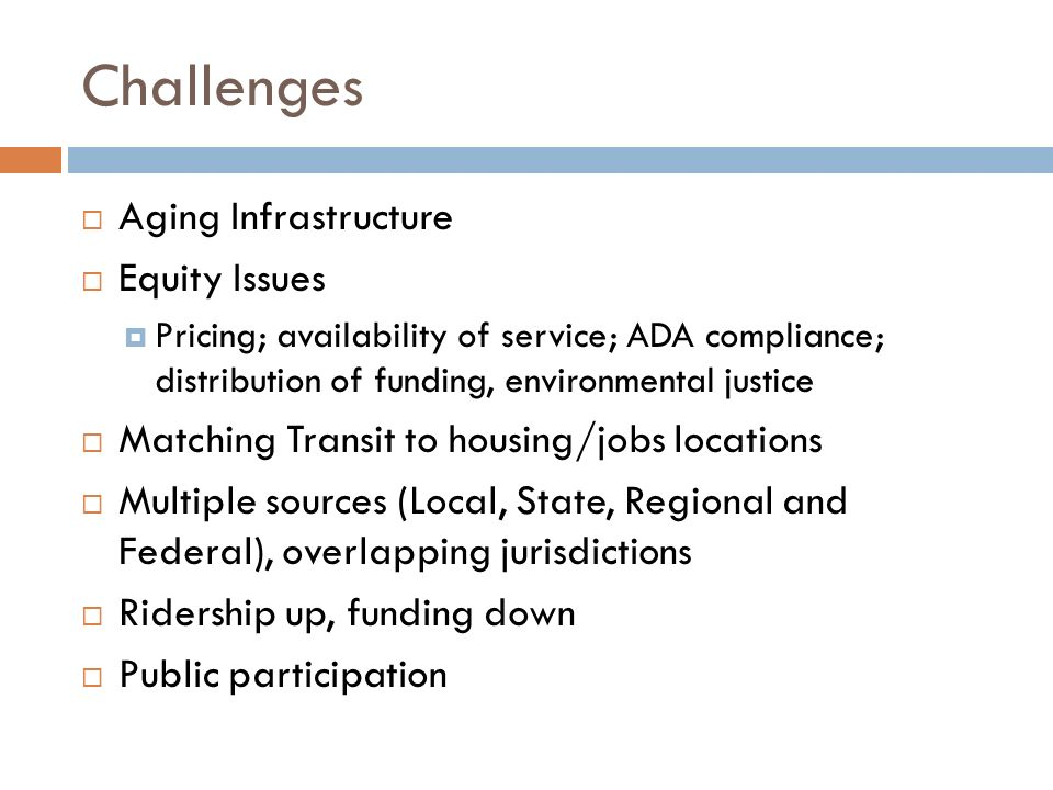 Challenges  Aging Infrastructure  Equity Issues  Pricing; availability of service; ADA compliance; distribution of funding, environmental justice  Matching Transit to housing/jobs locations  Multiple sources (Local, State, Regional and Federal), overlapping jurisdictions  Ridership up, funding down  Public participation