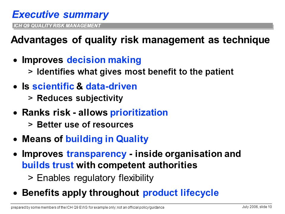 Executive summary prepared by some members of the ICH Q9 EWG for example only; not an official policy/guidance July 2006, slide 10 ICH Q9 QUALITY RISK MANAGEMENT Advantages of quality risk management as technique  Improves decision making >Identifies what gives most benefit to the patient  Is scientific & data-driven >Reduces subjectivity  Ranks risk - allows prioritization >Better use of resources  Means of building in Quality  Improves transparency - inside organisation and builds trust with competent authorities >Enables regulatory flexibility  Benefits apply throughout product lifecycle