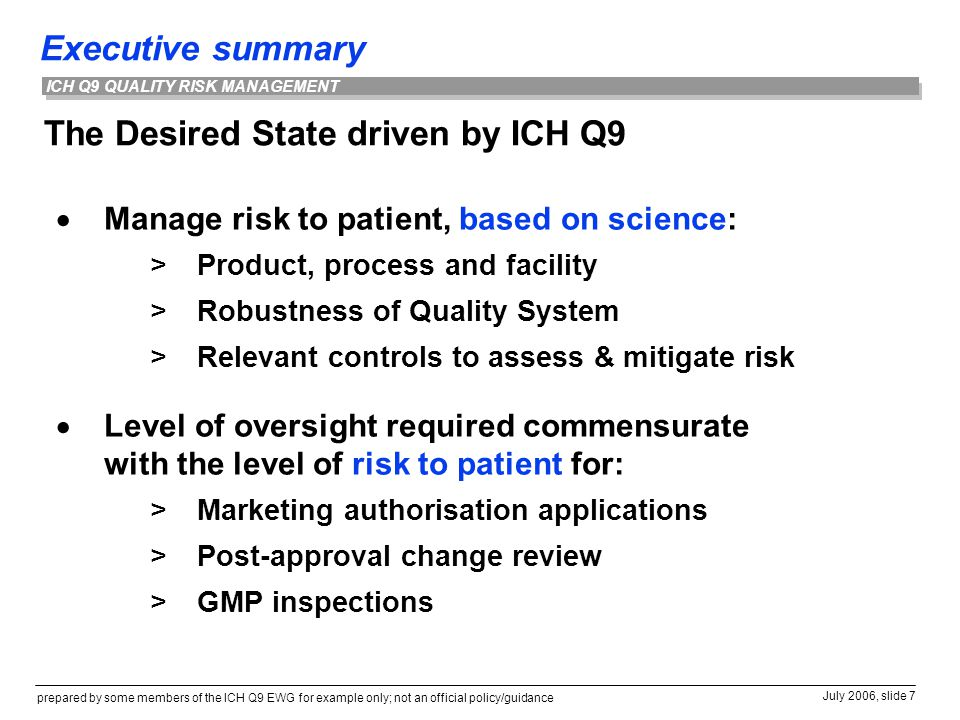 Executive summary prepared by some members of the ICH Q9 EWG for example only; not an official policy/guidance July 2006, slide 7 ICH Q9 QUALITY RISK MANAGEMENT The Desired State driven by ICH Q9  Manage risk to patient, based on science: >Product, process and facility >Robustness of Quality System >Relevant controls to assess & mitigate risk  Level of oversight required commensurate with the level of risk to patient for: >Marketing authorisation applications >Post-approval change review >GMP inspections