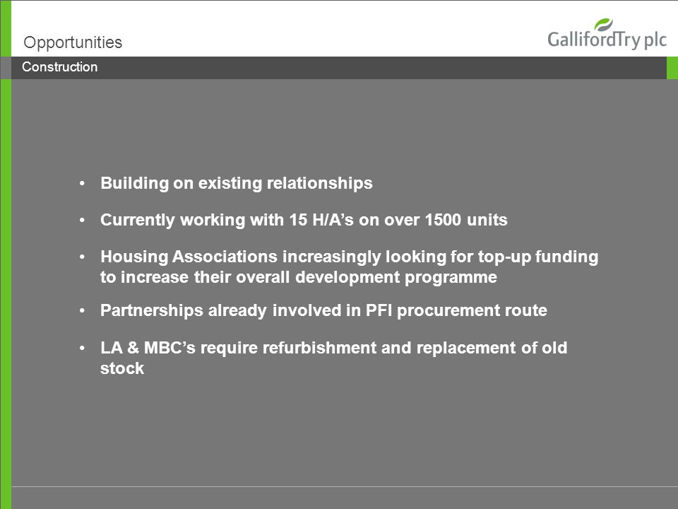 Building on existing relationships Currently working with 15 H/A's on over 1500 units Housing Associations increasingly looking for top-up funding to increase their overall development programme Construction Opportunities Partnerships already involved in PFI procurement route LA & MBC's require refurbishment and replacement of old stock