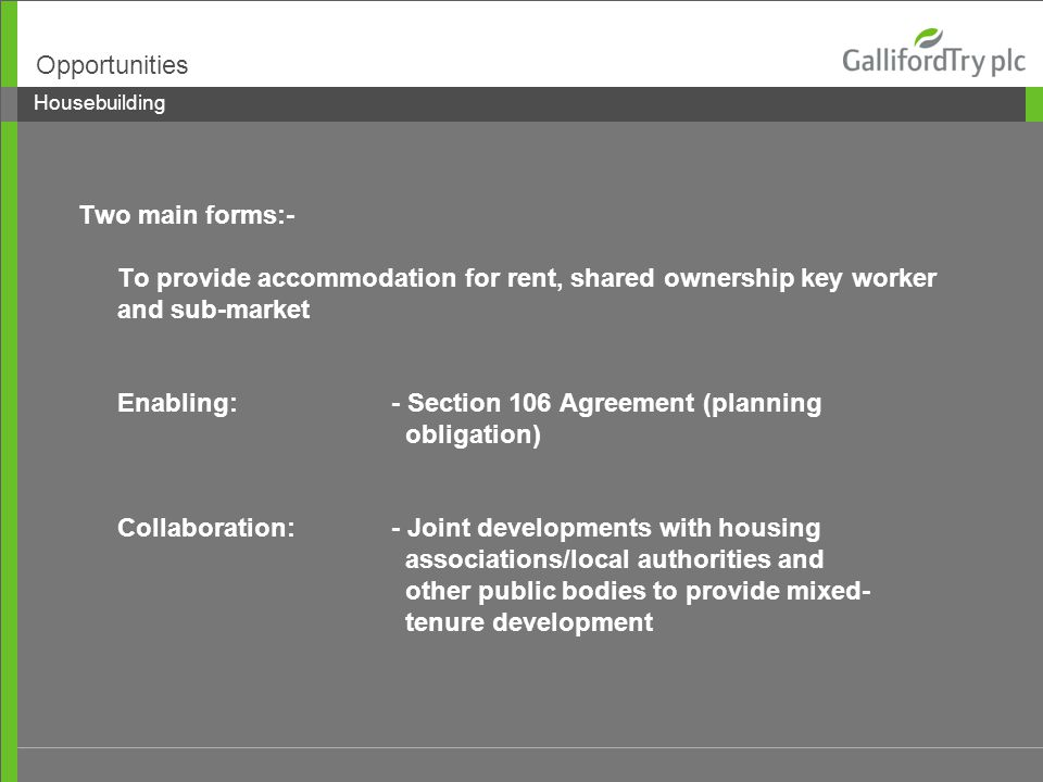 Two main forms:- To provide accommodation for rent, shared ownership key worker and sub-market Enabling: - Section 106 Agreement (planning obligation) Collaboration:- Joint developments with housing associations/local authorities and other public bodies to provide mixed- tenure development Housebuilding Opportunities
