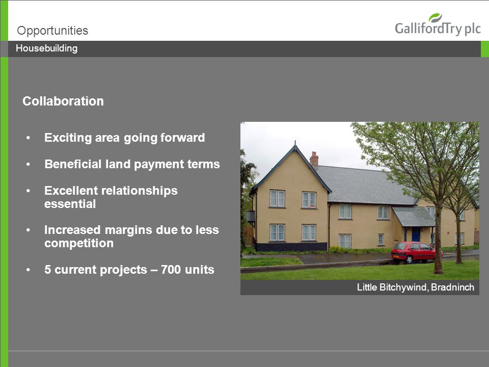 Exciting area going forward Beneficial land payment terms Excellent relationships essential Increased margins due to less competition 5 current projects – 700 units Housebuilding Opportunities Little Bitchywind, Bradninch Collaboration
