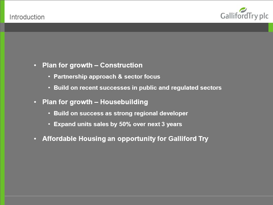 Introduction Plan for growth – Construction Partnership approach & sector focus Build on recent successes in public and regulated sectors Plan for growth – Housebuilding Build on success as strong regional developer Expand units sales by 50% over next 3 years Affordable Housing an opportunity for Galliford Try