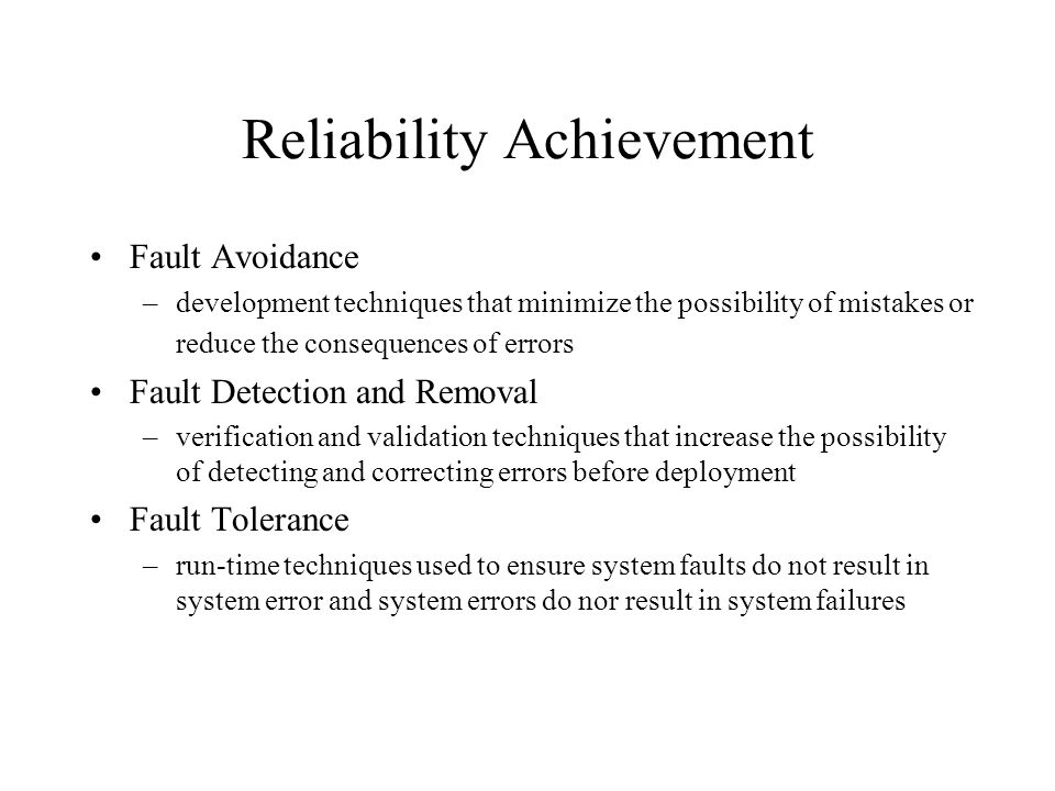 Reliability Achievement Fault Avoidance –development techniques that minimize the possibility of mistakes or reduce the consequences of errors Fault Detection and Removal –verification and validation techniques that increase the possibility of detecting and correcting errors before deployment Fault Tolerance –run-time techniques used to ensure system faults do not result in system error and system errors do nor result in system failures