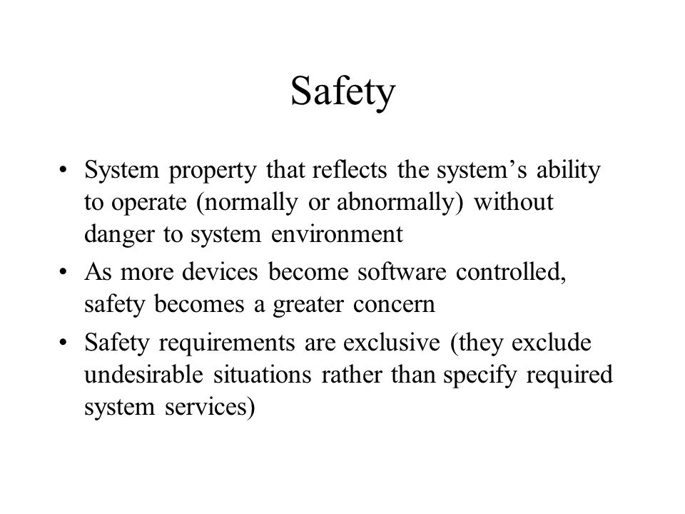 Safety System property that reflects the system's ability to operate (normally or abnormally) without danger to system environment As more devices become software controlled, safety becomes a greater concern Safety requirements are exclusive (they exclude undesirable situations rather than specify required system services)