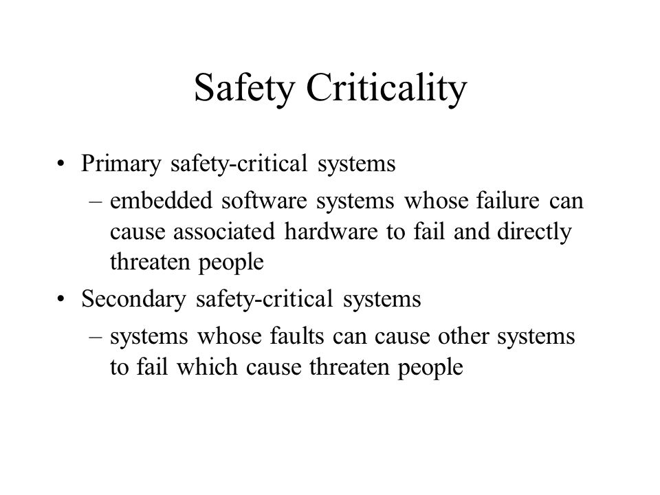 Safety Criticality Primary safety-critical systems –embedded software systems whose failure can cause associated hardware to fail and directly threaten people Secondary safety-critical systems –systems whose faults can cause other systems to fail which cause threaten people