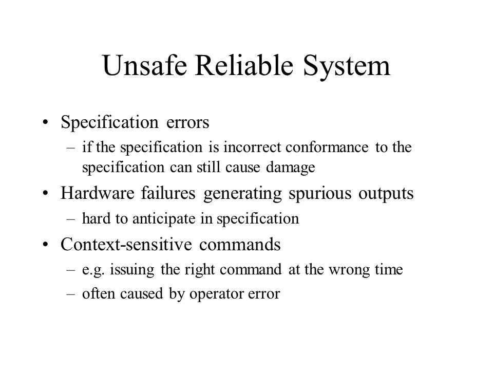 Unsafe Reliable System Specification errors –if the specification is incorrect conformance to the specification can still cause damage Hardware failures generating spurious outputs –hard to anticipate in specification Context-sensitive commands –e.g.
