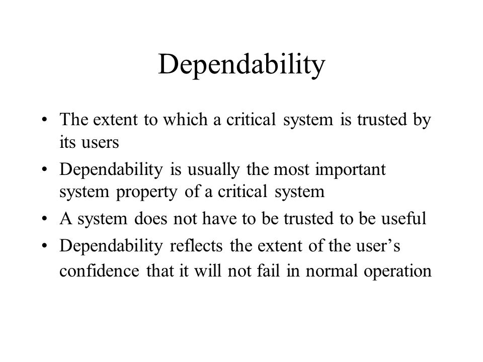Dependability The extent to which a critical system is trusted by its users Dependability is usually the most important system property of a critical system A system does not have to be trusted to be useful Dependability reflects the extent of the user's confidence that it will not fail in normal operation