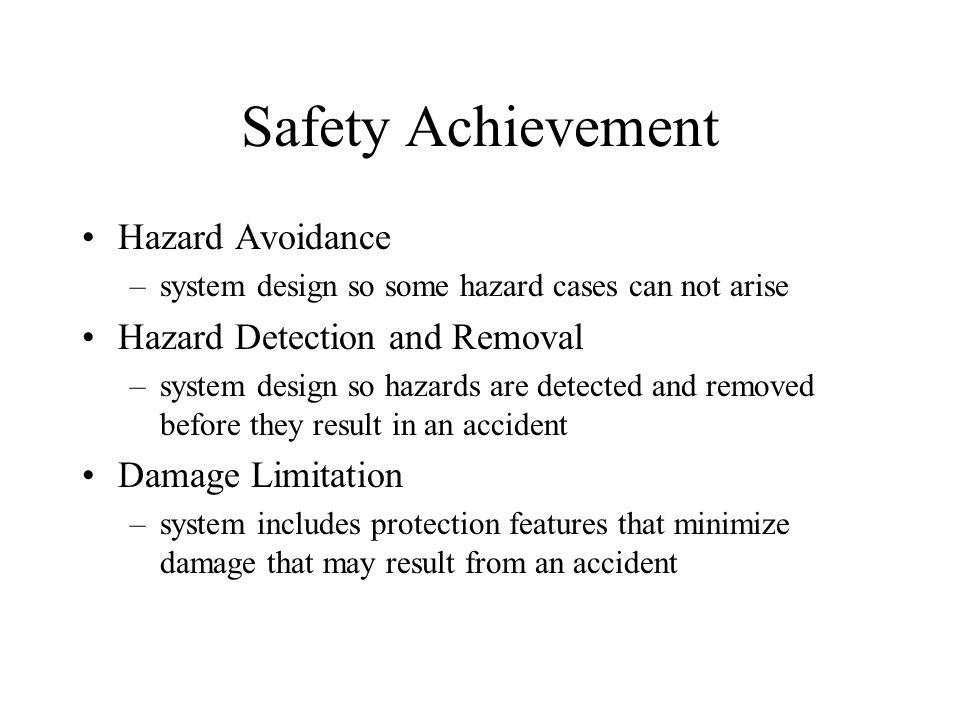 Safety Achievement Hazard Avoidance –system design so some hazard cases can not arise Hazard Detection and Removal –system design so hazards are detected and removed before they result in an accident Damage Limitation –system includes protection features that minimize damage that may result from an accident