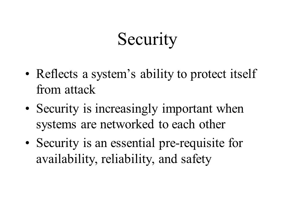 Security Reflects a system's ability to protect itself from attack Security is increasingly important when systems are networked to each other Security is an essential pre-requisite for availability, reliability, and safety