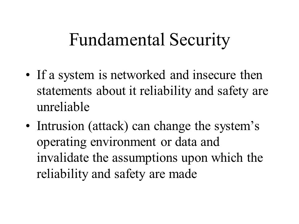 Fundamental Security If a system is networked and insecure then statements about it reliability and safety are unreliable Intrusion (attack) can change the system's operating environment or data and invalidate the assumptions upon which the reliability and safety are made