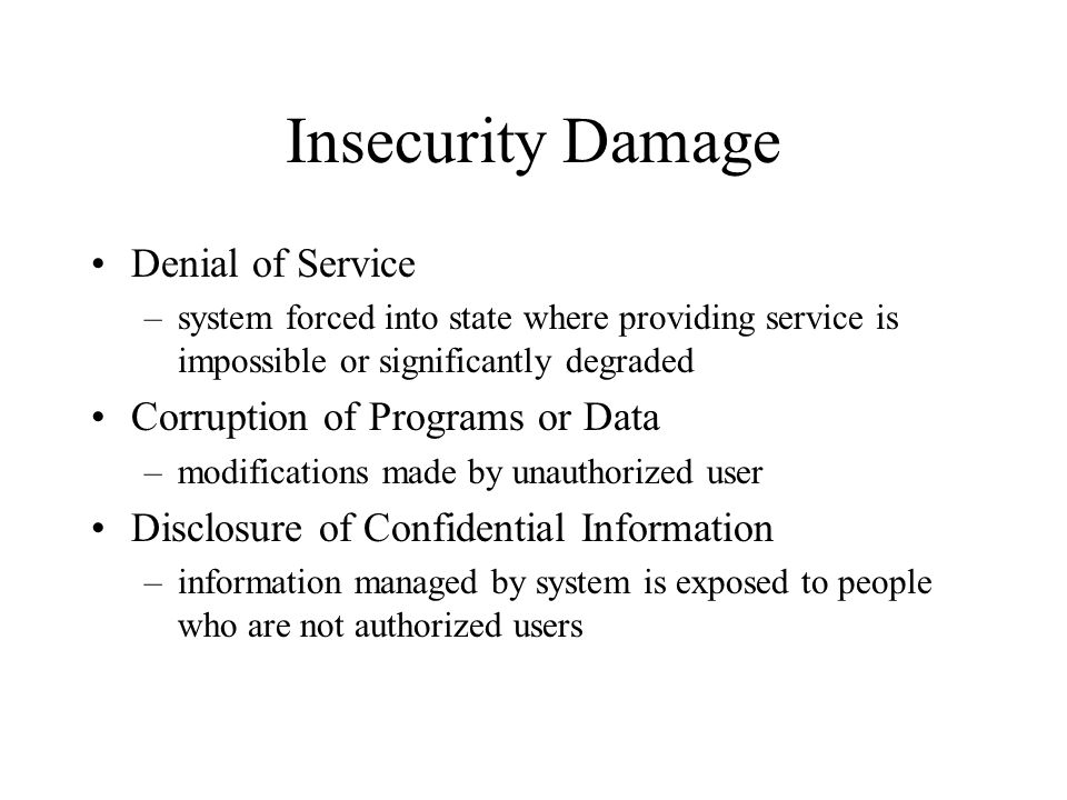 Insecurity Damage Denial of Service –system forced into state where providing service is impossible or significantly degraded Corruption of Programs or Data –modifications made by unauthorized user Disclosure of Confidential Information –information managed by system is exposed to people who are not authorized users