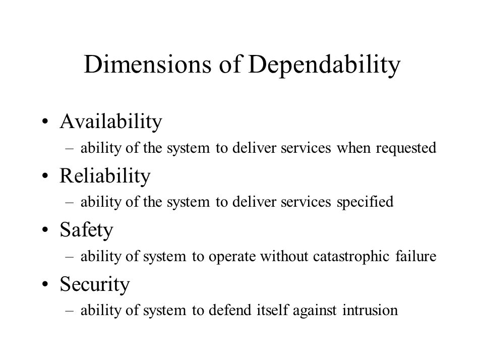 Dimensions of Dependability Availability –ability of the system to deliver services when requested Reliability –ability of the system to deliver services specified Safety –ability of system to operate without catastrophic failure Security –ability of system to defend itself against intrusion
