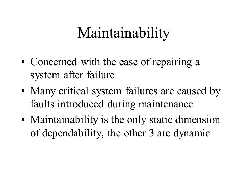 Maintainability Concerned with the ease of repairing a system after failure Many critical system failures are caused by faults introduced during maintenance Maintainability is the only static dimension of dependability, the other 3 are dynamic
