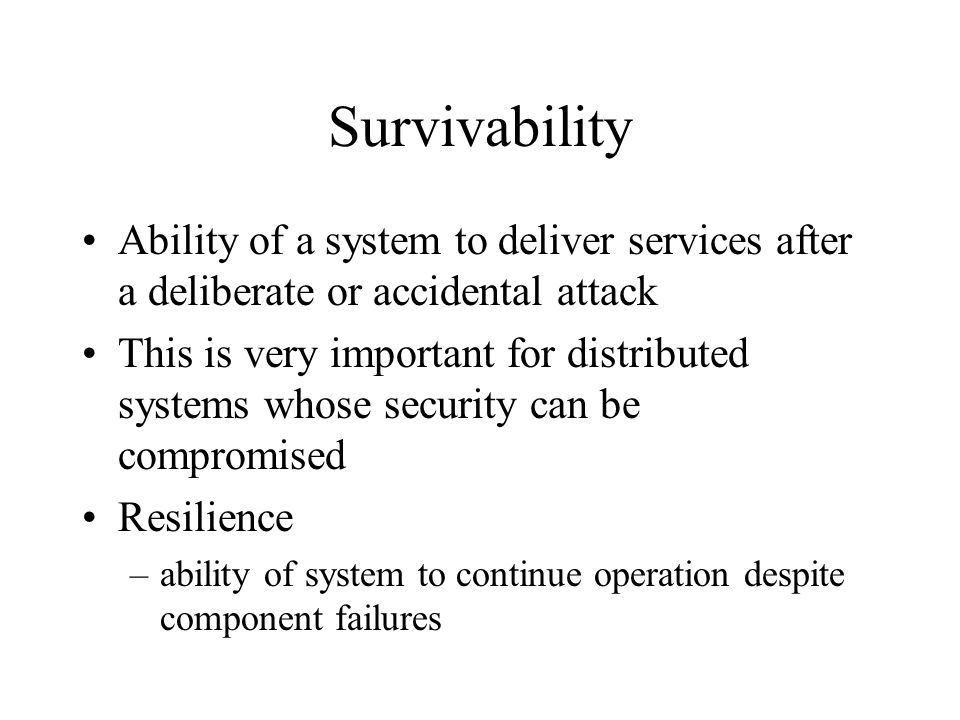 Survivability Ability of a system to deliver services after a deliberate or accidental attack This is very important for distributed systems whose security can be compromised Resilience –ability of system to continue operation despite component failures