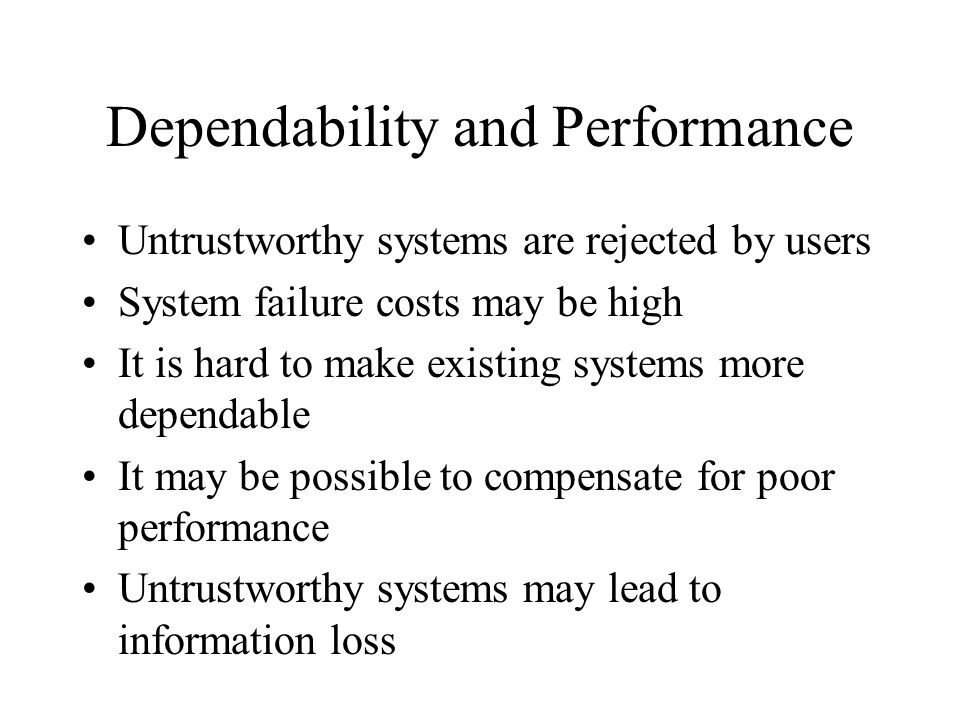 Dependability and Performance Untrustworthy systems are rejected by users System failure costs may be high It is hard to make existing systems more dependable It may be possible to compensate for poor performance Untrustworthy systems may lead to information loss