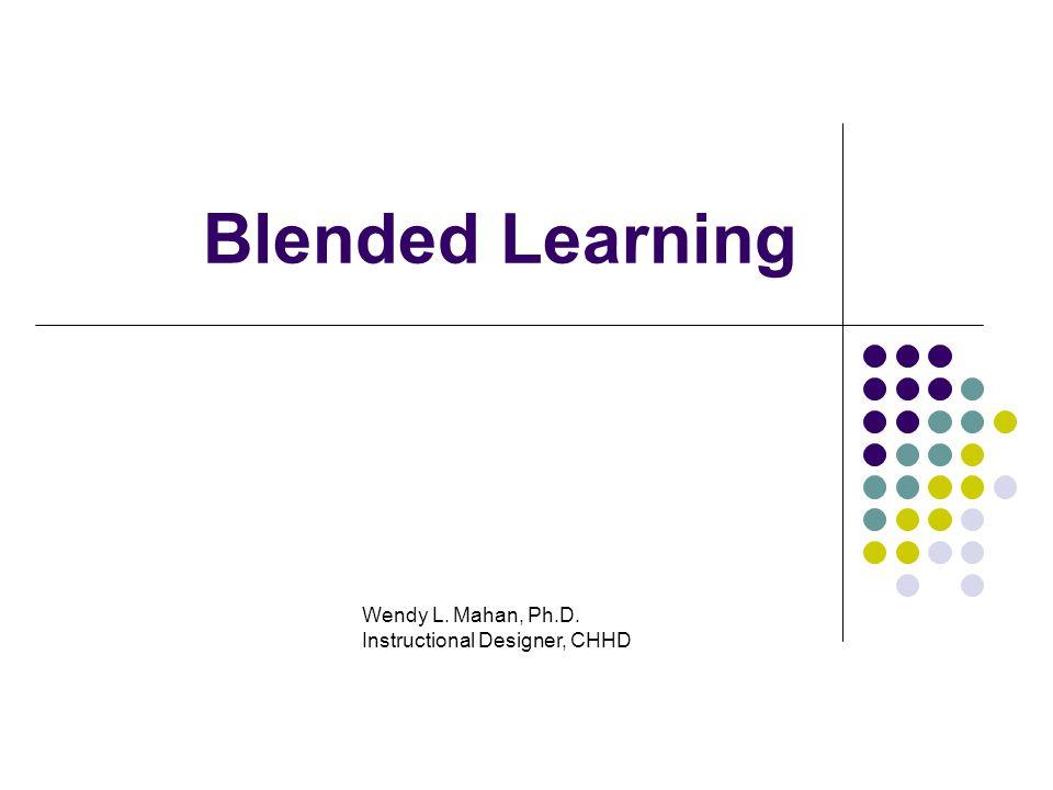 1 Blended Learning Wendy L. Mahan, Ph.D. Instructional Designer, CHHD