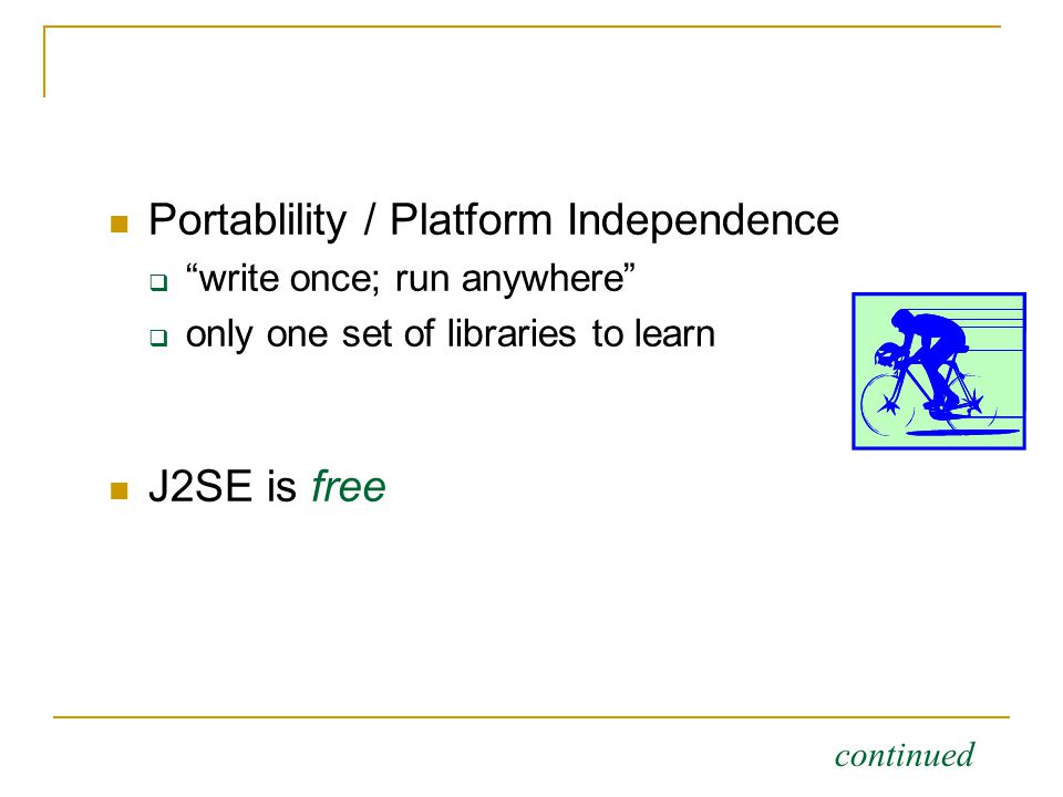 Portablility / Platform Independence  write once; run anywhere  only one set of libraries to learn J2SE is free continued