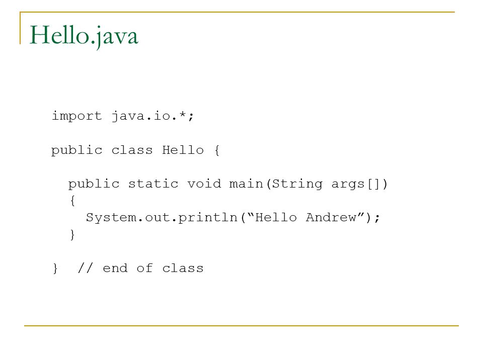 Hello.java import java.io.*; public class Hello { public static void main(String args[]) { System.out.println( Hello Andrew ); } } // end of class