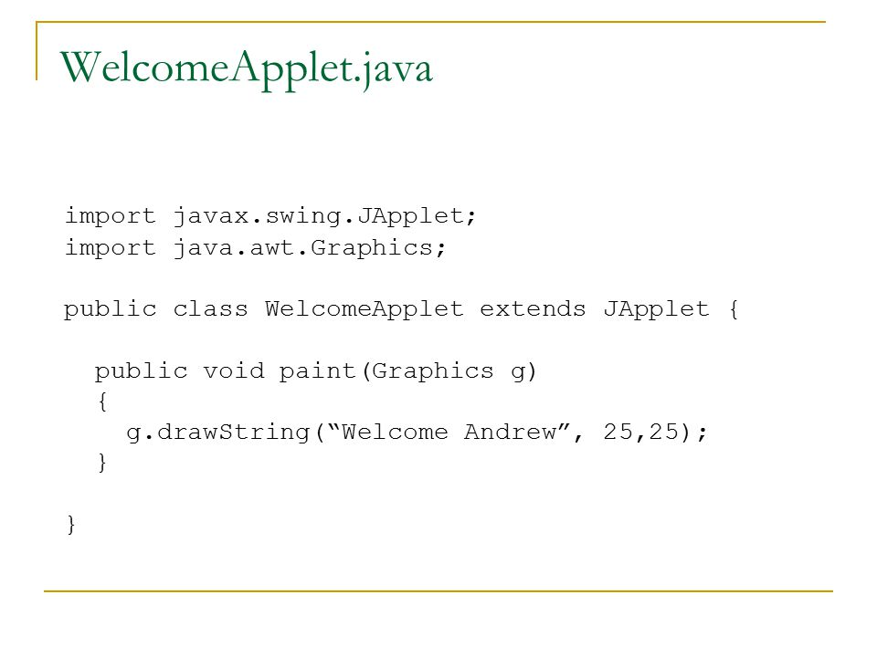 WelcomeApplet.java import javax.swing.JApplet; import java.awt.Graphics; public class WelcomeApplet extends JApplet { public void paint(Graphics g) { g.drawString( Welcome Andrew , 25,25); } }