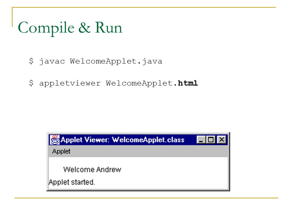 Compile & Run $ javac WelcomeApplet.java $ appletviewer WelcomeApplet.html