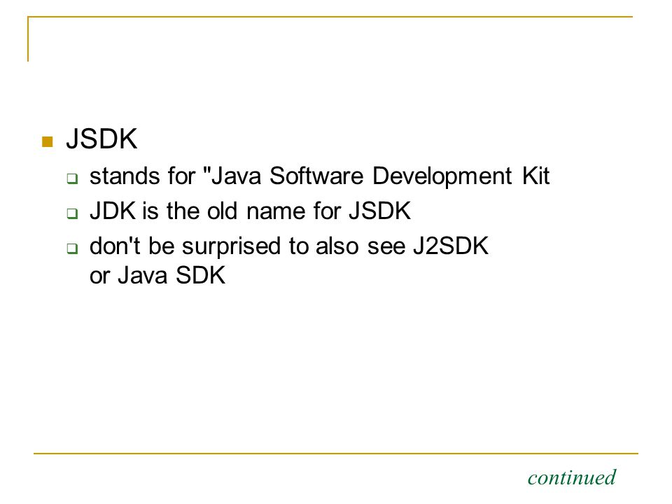 JSDK  stands for Java Software Development Kit  JDK is the old name for JSDK  don t be surprised to also see J2SDK or Java SDK continued