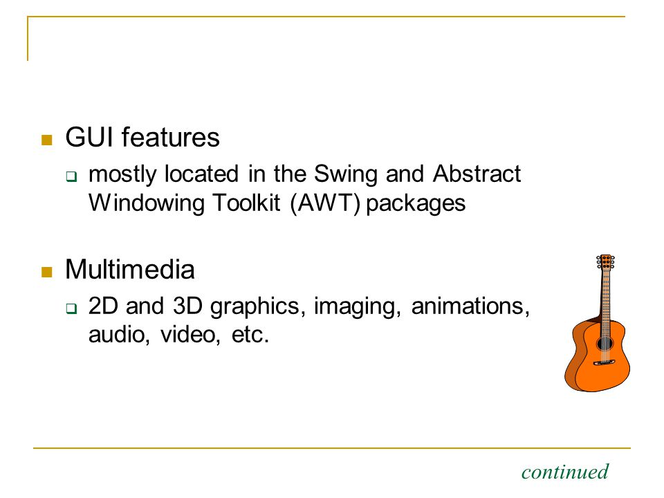 GUI features  mostly located in the Swing and Abstract Windowing Toolkit (AWT) packages Multimedia  2D and 3D graphics, imaging, animations, audio, video, etc.