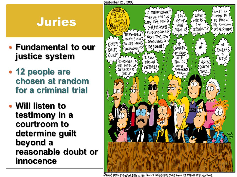 Juries Fundamental to our justice system Fundamental to our justice system 12 people are chosen at random for a criminal trial 12 people are chosen at random for a criminal trial Will listen to testimony in a courtroom to determine guilt beyond a reasonable doubt or innocence Will listen to testimony in a courtroom to determine guilt beyond a reasonable doubt or innocence