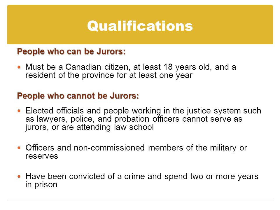 Qualifications People who can be Jurors: Must be a Canadian citizen, at least 18 years old, and a resident of the province for at least one year People who cannot be Jurors: Elected officials and people working in the justice system such as lawyers, police, and probation officers cannot serve as jurors, or are attending law school Officers and non-commissioned members of the military or reserves Have been convicted of a crime and spend two or more years in prison