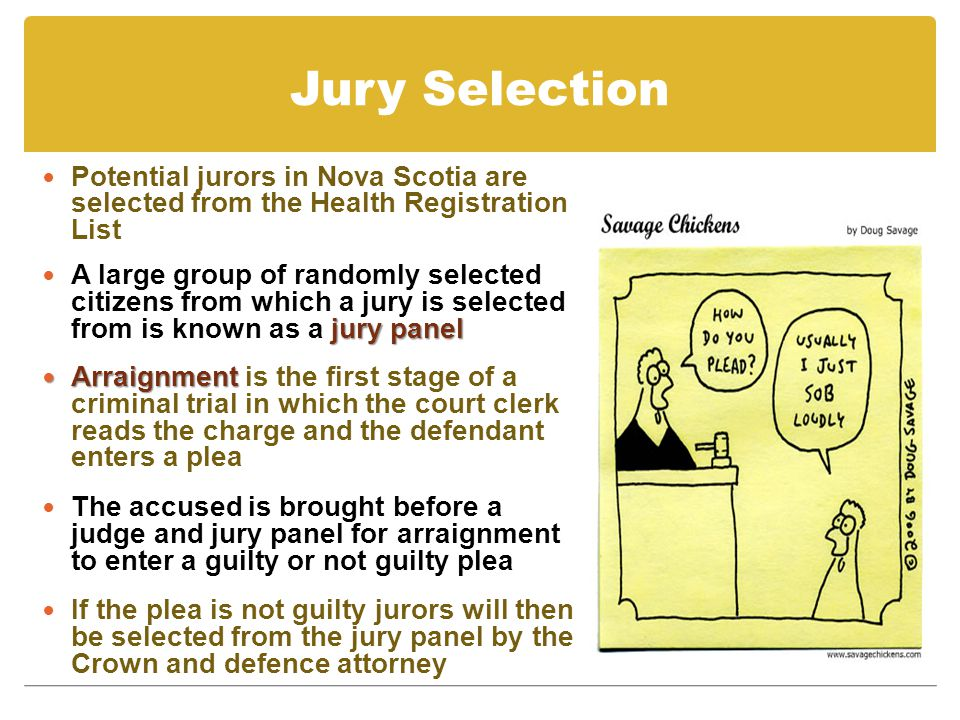 Jury Selection Potential jurors in Nova Scotia are selected from the Health Registration List jury panel A large group of randomly selected citizens from which a jury is selected from is known as a jury panel Arraignment Arraignment is the first stage of a criminal trial in which the court clerk reads the charge and the defendant enters a plea The accused is brought before a judge and jury panel for arraignment to enter a guilty or not guilty plea If the plea is not guilty jurors will then be selected from the jury panel by the Crown and defence attorney
