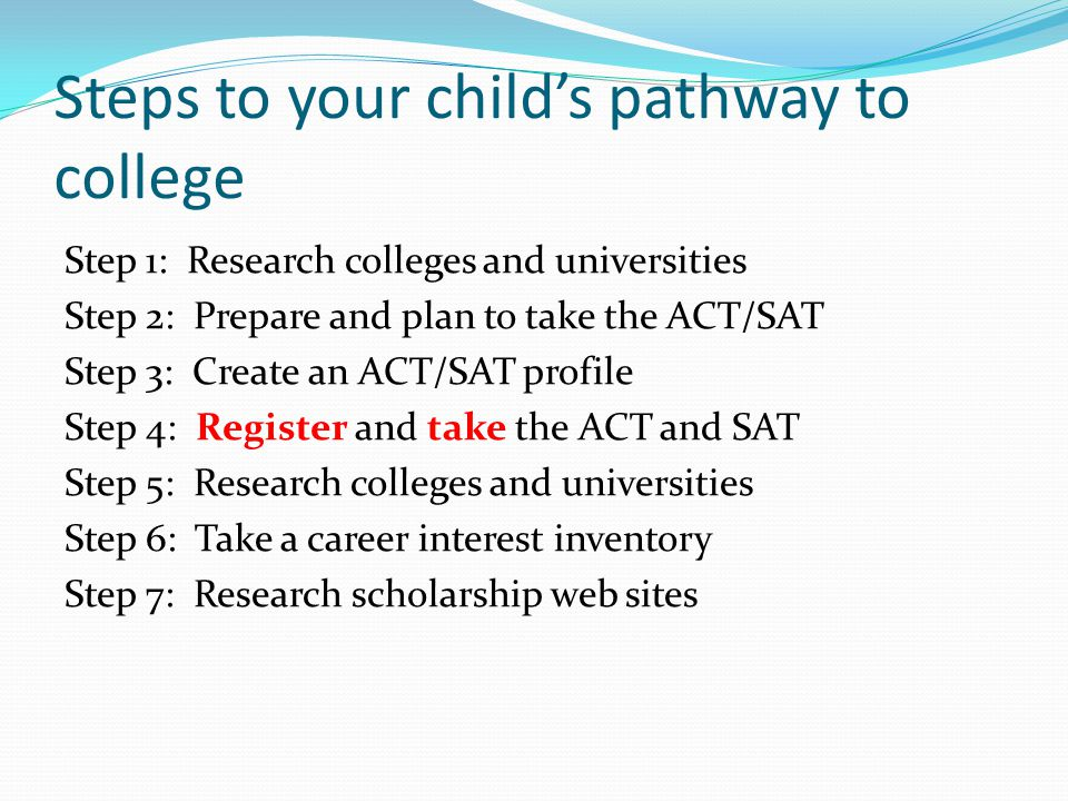 Steps to your child's pathway to college Step 1: Research colleges and universities Step 2: Prepare and plan to take the ACT/SAT Step 3: Create an ACT/SAT profile Step 4: Register and take the ACT and SAT Step 5: Research colleges and universities Step 6: Take a career interest inventory Step 7: Research scholarship web sites