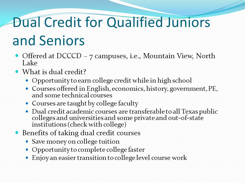 Dual Credit for Qualified Juniors and Seniors Offered at DCCCD – 7 campuses, i.e., Mountain View, North Lake What is dual credit.