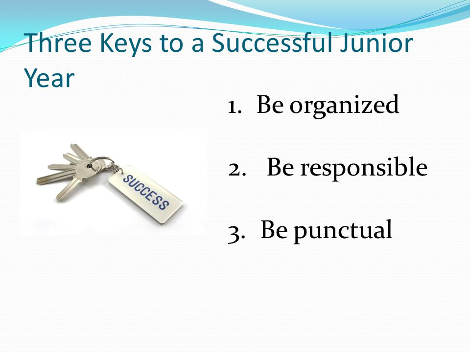 Three Keys to a Successful Junior Year 1. Be organized 2.Be responsible 3. Be punctual
